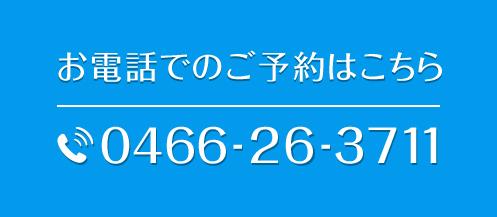 お電話でのご予約はこちら0466-26-3711